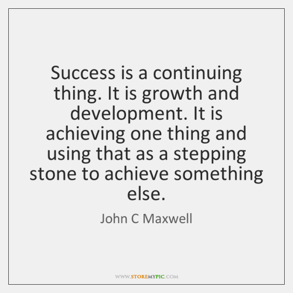 Success is a continuing thing. It is growth and development. It is ...