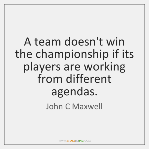 A team doesn't win the championship if its players are working from ...