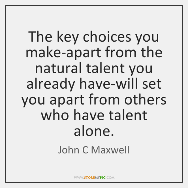 The key choices you make-apart from the natural talent you already have-will ...