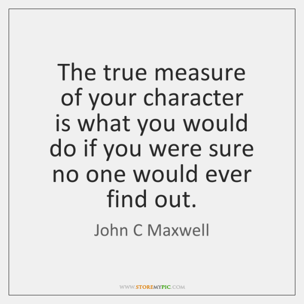 The true measure   of your character   is what you would   do if ...