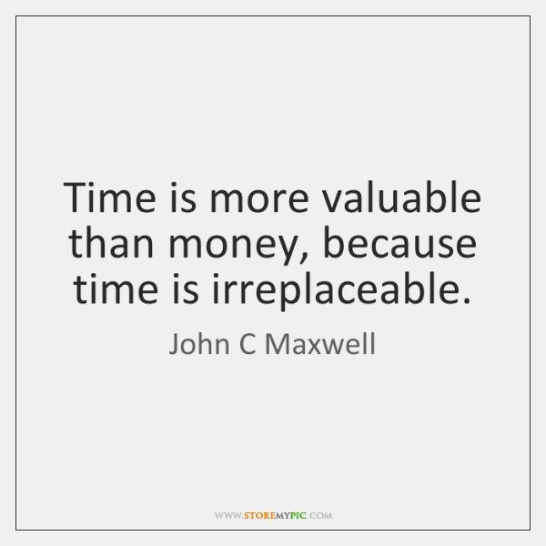 Time is more valuable than money, because time is irreplaceable.
