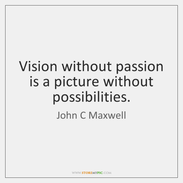 Vision without passion is a picture without possibilities.