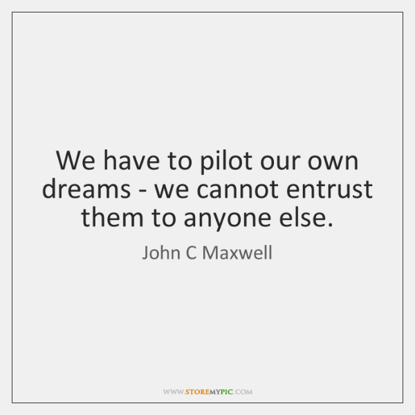 We have to pilot our own dreams - we cannot entrust them ...