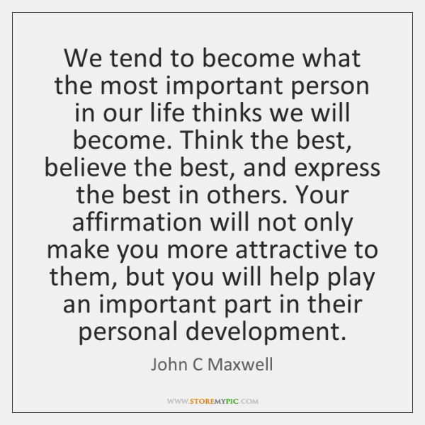 We tend to become what the most important person in our life ...