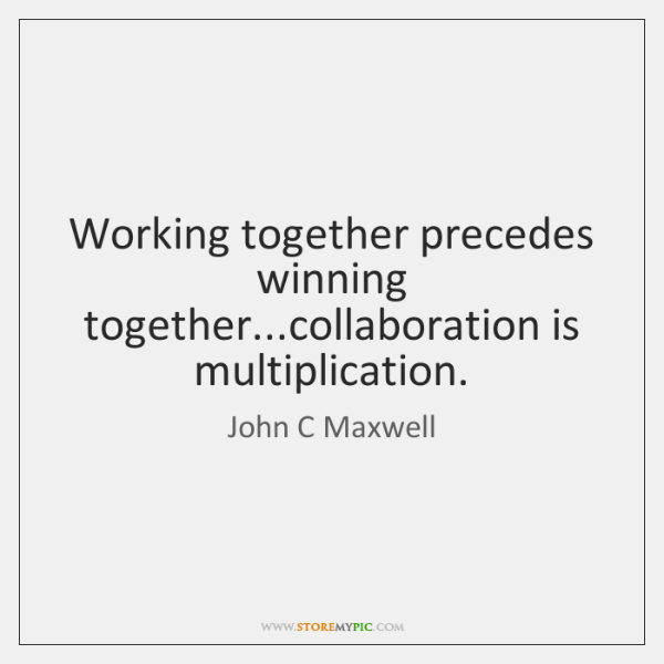 Working together precedes winning together...collaboration is multiplication.