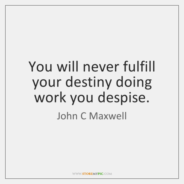 You will never fulfill your destiny doing work you despise.