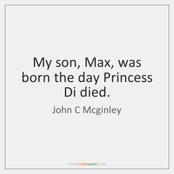 My son, Max, was born the day Princess Di died.