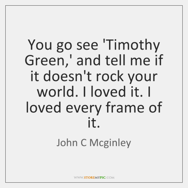 You go see 'Timothy Green,' and tell me if it doesn't ...