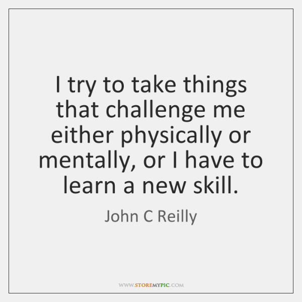 I try to take things that challenge me either physically or mentally, ...