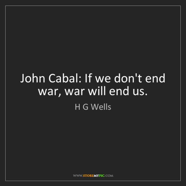 H G Wells: John Cabal: If we don't end war, war will end us.