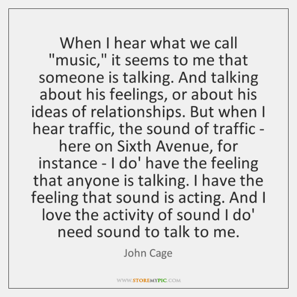 """When I hear what we call """"music,"""" it seems to me that ..."""
