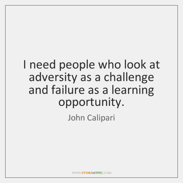 I need people who look at adversity as a challenge and failure ...