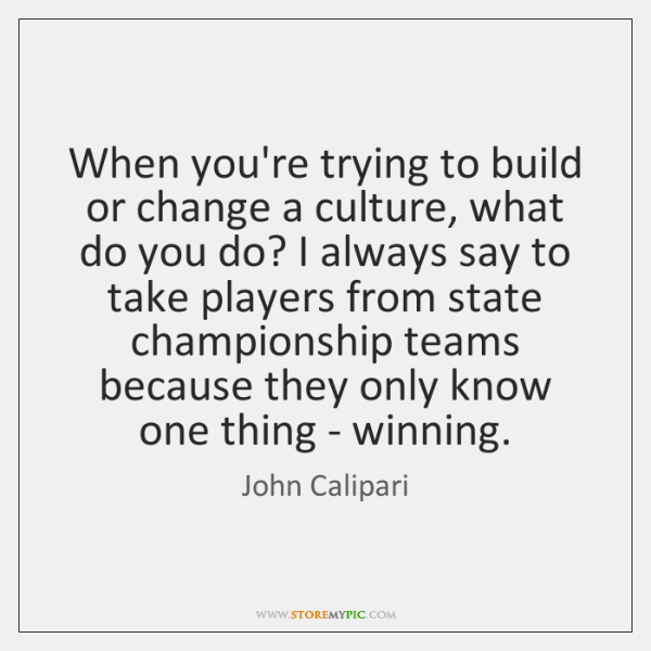 When you're trying to build or change a culture, what do you ...