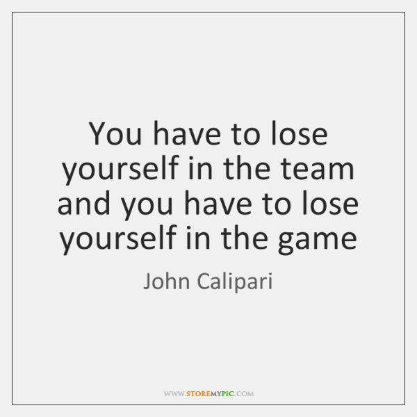 You have to lose yourself in the team and you have to ...