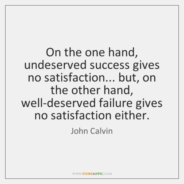 On the one hand, undeserved success gives no satisfaction... but, on the ...