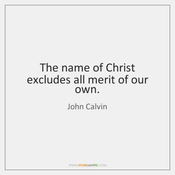 The name of Christ excludes all merit of our own.