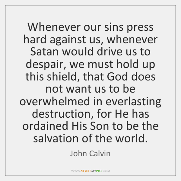 Whenever our sins press hard against us, whenever Satan would drive us ...
