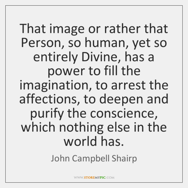 That image or rather that Person, so human, yet so entirely Divine, ...