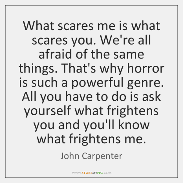 What scares me is what scares you. We're all afraid of the ...