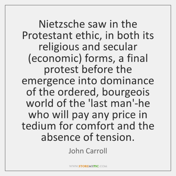 Nietzsche saw in the Protestant ethic, in both its religious and secular (...