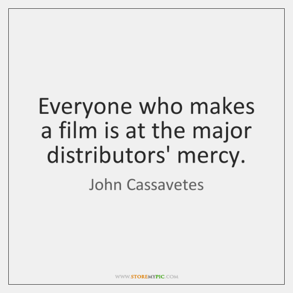 Everyone who makes a film is at the major distributors' mercy.