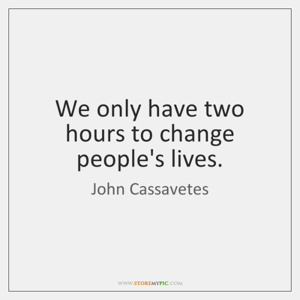 We only have two hours to change people's lives.