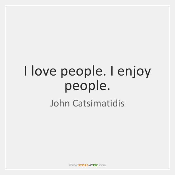 I love people. I enjoy people.