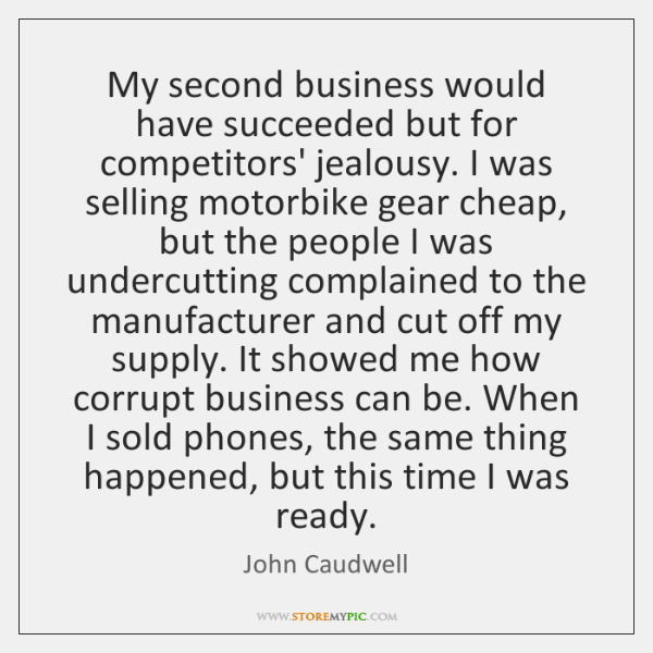 My second business would have succeeded but for competitors' jealousy. I was ...