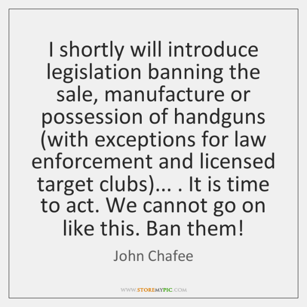 I shortly will introduce legislation banning the sale, manufacture or possession of ...
