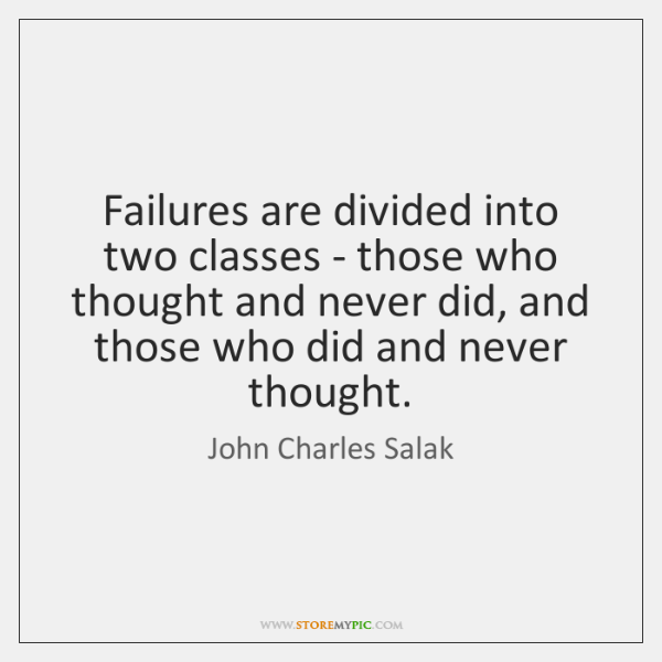 Failures are divided into two classes - those who thought and never ...