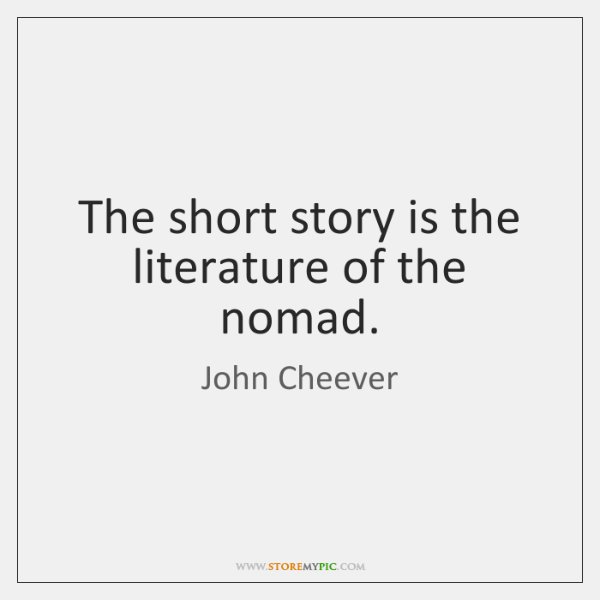 The short story is the literature of the nomad.