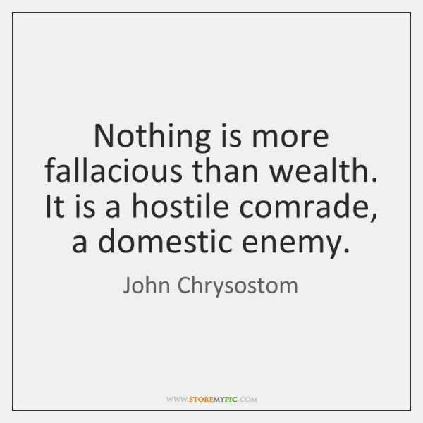 Nothing is more fallacious than wealth. It is a hostile comrade, a ...