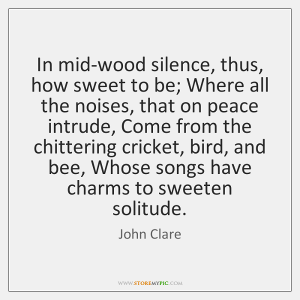 In mid-wood silence, thus, how sweet to be; Where all the noises, ...