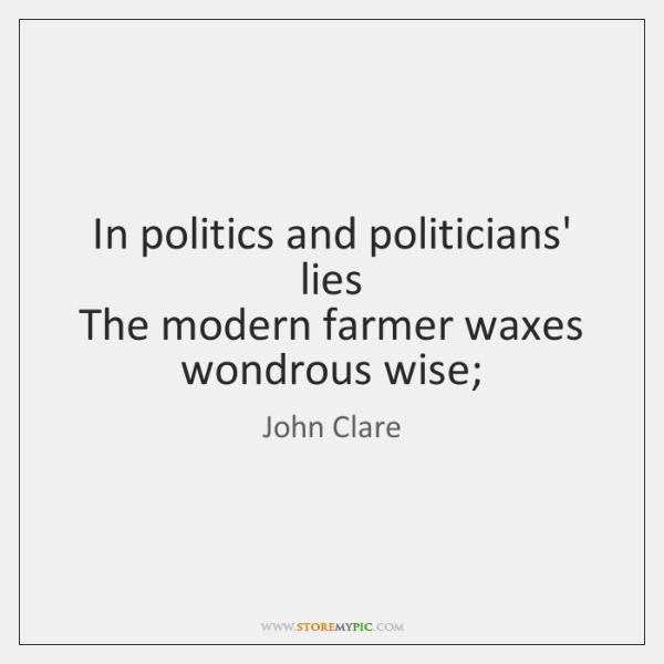 In politics and politicians' lies   The modern farmer waxes wondrous wise;