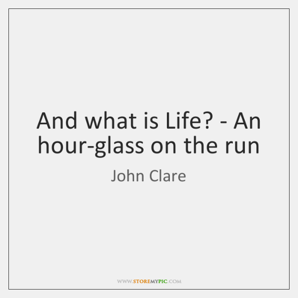 And what is Life? - An hour-glass on the run