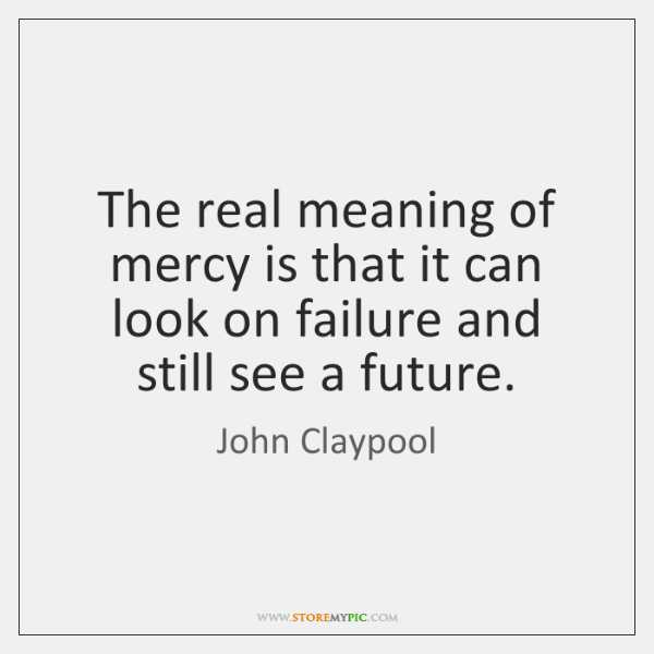 The real meaning of mercy is that it can look on failure ...