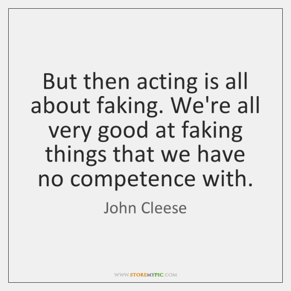 But then acting is all about faking. We're all very good at ...