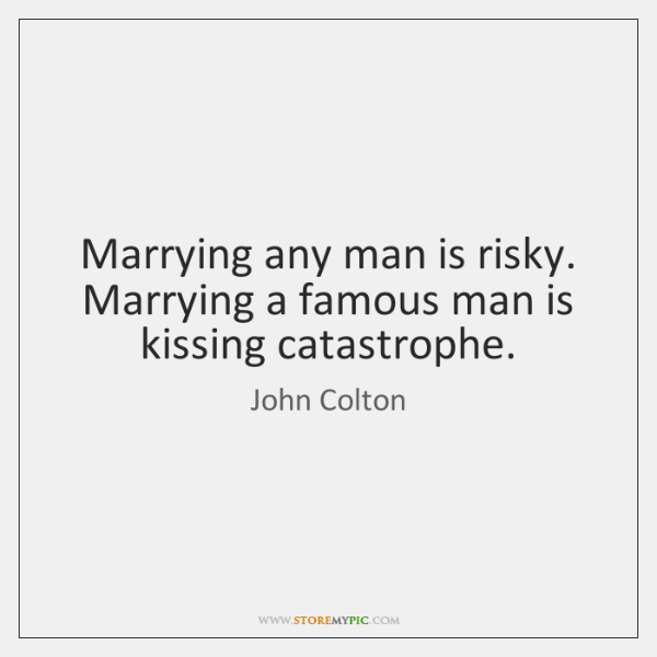 Marrying any man is risky. Marrying a famous man is kissing catastrophe.