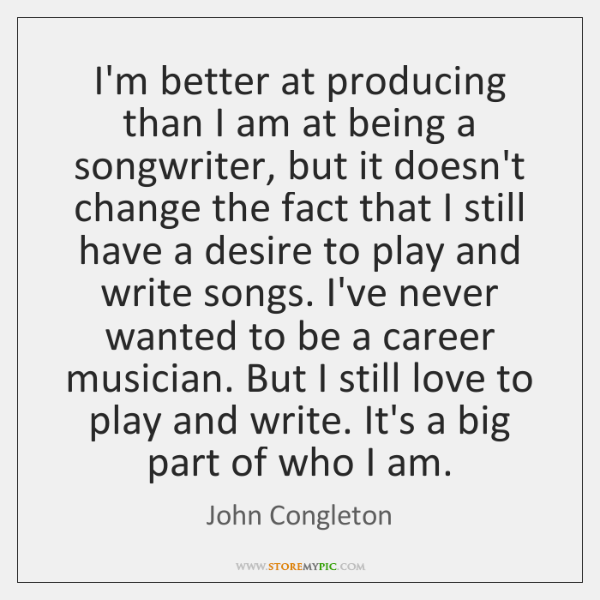 I'm better at producing than I am at being a songwriter, but ...