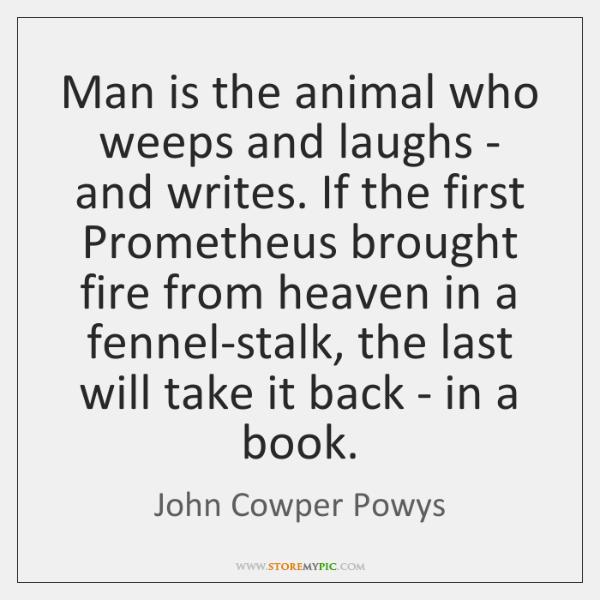 Man is the animal who weeps and laughs - and writes. If ...