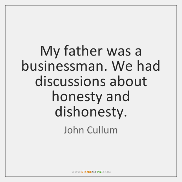 My father was a businessman. We had discussions about honesty and dishonesty.