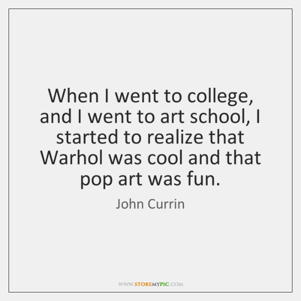 When I went to college, and I went to art school, I ...