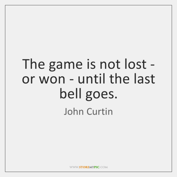 The game is not lost - or won - until the last ...
