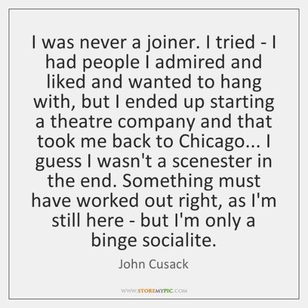 I was never a joiner. I tried - I had people I ...