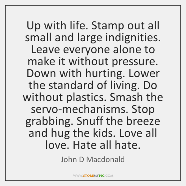 Up with life. Stamp out all small and large indignities. Leave everyone ...