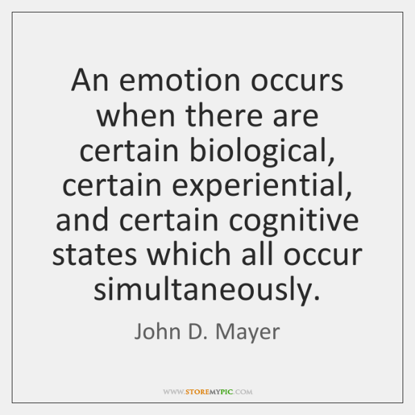 An emotion occurs when there are certain biological, certain experiential, and certain ...