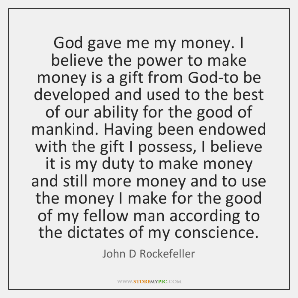 God gave me my money. I believe the power to make money ...
