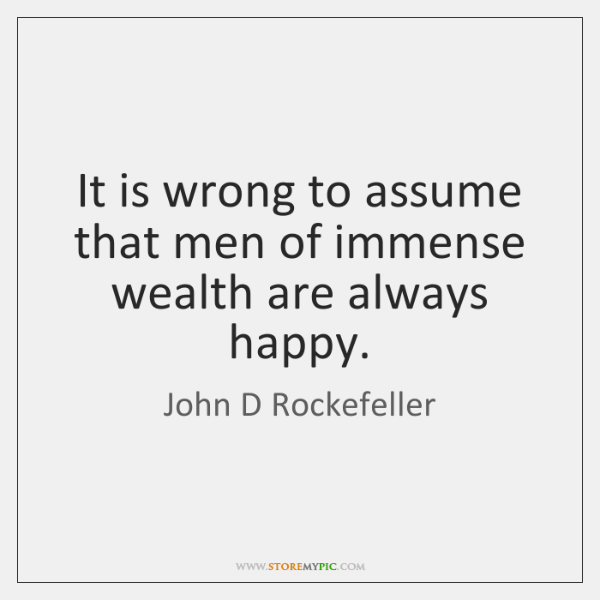 It is wrong to assume that men of immense wealth are always ...