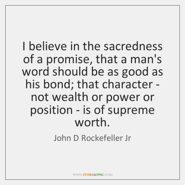 I believe in the sacredness of a promise, that a man's word ...