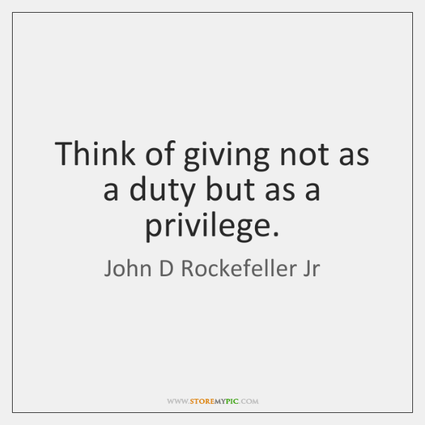 Think of giving not as a duty but as a privilege.